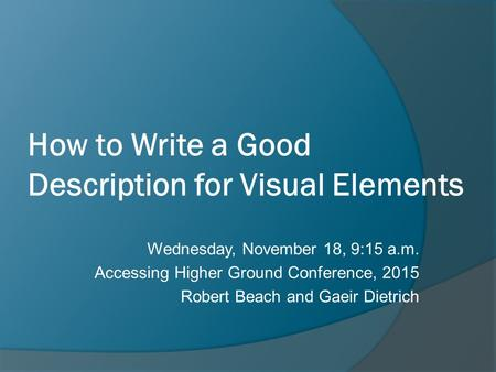 How to Write a Good Description for Visual Elements Wednesday, November 18, 9:15 a.m. Accessing Higher Ground Conference, 2015 Robert Beach and Gaeir Dietrich.