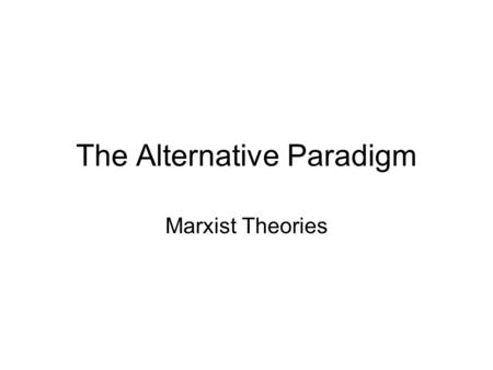 The Alternative Paradigm Marxist Theories. The Alternative Paradigm The alternative Paradigm rest on a different view of society That which does not accept.