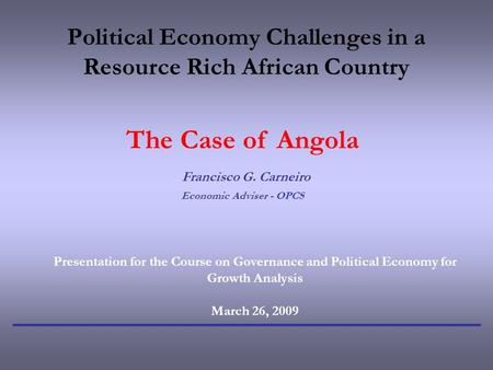 Political Economy Challenges in a Resource Rich African Country The Case of Angola Francisco G. Carneiro Economic Adviser - OPCS Presentation for the Course.