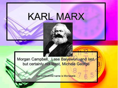 KARL MARX Morgan Campbell, Lase Baiyewun, and last, but certainly not least, Michele George Our collectivist name is Morlasele.