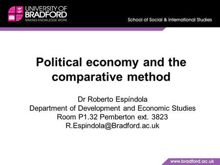 Political economy and the comparative method Dr Roberto Espíndola Department of Development and Economic Studies Room P1.32 Pemberton ext. 3823