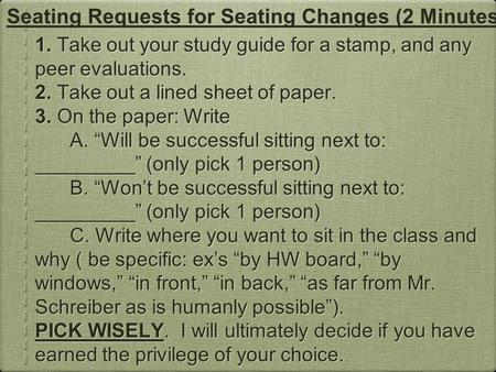 "1. Take out your study guide for a stamp, and any peer evaluations. 2. Take out a lined sheet of paper. 3. On the paper: Write A. ""Will be successful sitting."