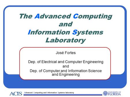 Advanced Computing and Information Systems laboratory The Advanced Computing and Information Systems Laboratory José Fortes Dep. of Electrical and Computer.