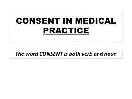 "CONSENT IN MEDICAL PRACTICE The word CONSENT is both verb and noun mean ""agree or to say yes"""