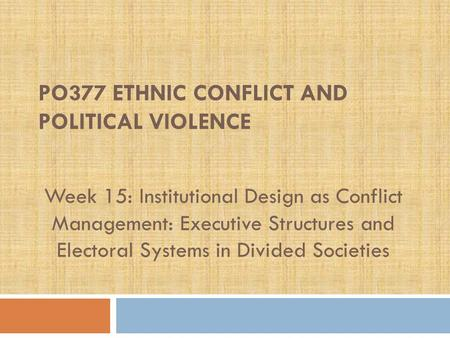PO377 ETHNIC CONFLICT AND POLITICAL VIOLENCE Week 15: Institutional Design as Conflict Management: Executive Structures and Electoral Systems in Divided.