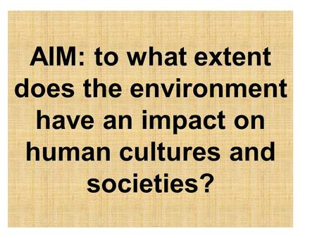 AIM: to what extent does the environment have an impact on human cultures and societies?