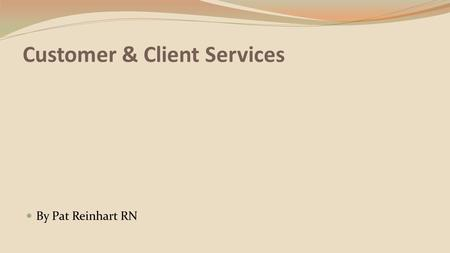 Customer & Client Services By Pat Reinhart RN. Customer and Client Services Competency: Explore personal responsibility as a healthcare employee to treat.