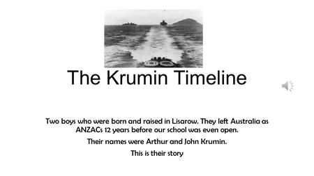 The Krumin Timeline Two boys who were born and raised in Lisarow. They left Australia as ANZACs 12 years before our school was even open. Their names.