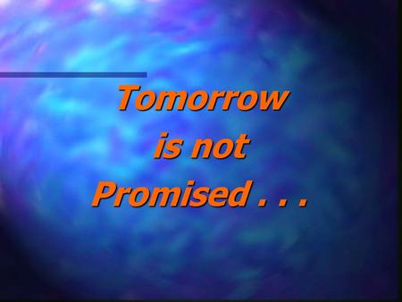 Tomorrow is not Promised . . ..