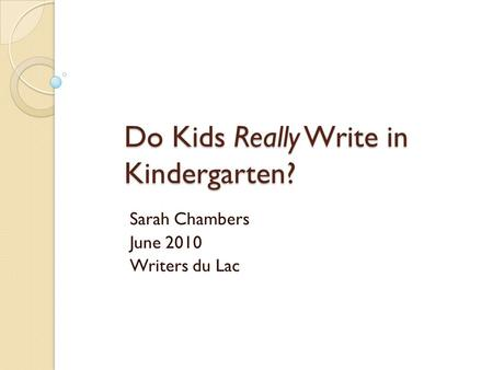 Do Kids Really Write in Kindergarten? Sarah Chambers June 2010 Writers du Lac.