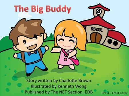 Story written by Charlotte Brown Illustrated by Kenneth Wong Published by The NET Section, EDB PPT 4 – Front Cover.