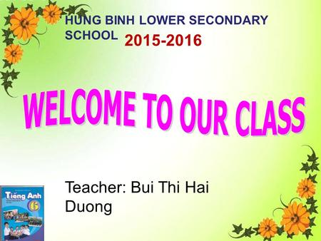 2015-2016 HUNG BINH LOWER SECONDARY SCHOOL Teacher: Bui Thi Hai Duong.