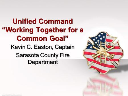 "Unified Command ""Working Together for a Common Goal"" Kevin C. Easton, Captain Sarasota County Fire Department Kevin C. Easton, Captain Sarasota County."
