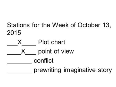 Stations for the Week of October 13, 2015 ___X____ Plot chart ____X___ point of view _______ conflict _______ prewriting imaginative story.