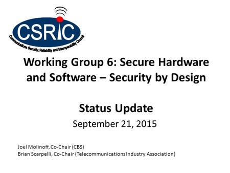 Working Group 6: Secure Hardware and Software – Security by Design Status Update September 21, 2015 Joel Molinoff, Co-Chair (CBS) Brian Scarpelli, Co-Chair.