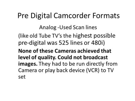 Pre Digital Camcorder Formats Analog -Used Scan lines (like old Tube TV's the h ighest possible pre-digital was 525 lines or 480i) None of these Cameras.