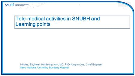 Tele-medical activities in SNUBH and Learning points Tele-medical activities in SNUBH and Learning points Inholee, Engineer, Ho-Seong Han, MD, PhD,JunghunLee,