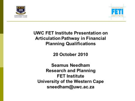 UWC FET Institute Presentation on Articulation Pathway in Financial Planning Qualifications 20 October 2010 Seamus Needham Research and Planning FET Institute.