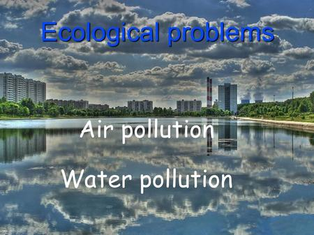 Ecological problems Air pollution Water pollution.