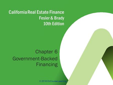 © 2016 OnCourse Learning California Real Estate Finance Fesler & Brady 10th Edition Chapter 6 Government-Backed Financing.