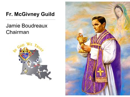 Fr. McGivney Guild Jamie Boudreaux Chairman. Father McGivney's Life Father McGivney was an idealist. He was a man whose youthful vision and creativity.