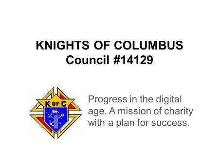 KNIGHTS OF COLUMBUS Council #14129 Progress in the digital age. A mission of charity with a plan for success.