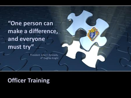 "Officer Training ""One person can make a difference, and everyone must try"" President John F. Kennedy, 4 th Degree Knight."