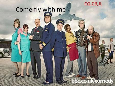 Come fly with me CG,CB,JL. Come fly with me is a comedy, sketch show, the main characters are David Walliahms and Matt Lucas. It isn't a original comedy.