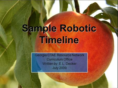 Sample Robotic Timeline Georgia CTAE Resource Network Curriculum Office Written by: E.L. Decker July 2009.