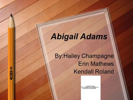 Abigail Adams By:Hailey Champagne Erin Mathews Kendall Roland.