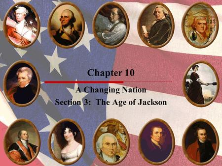 Chapter 10 A Changing Nation Section 3: The Age of Jackson.