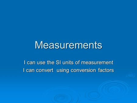 Measurements I can use the SI units of measurement I can convert using conversion factors.