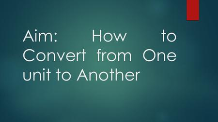 Aim: How to Convert from One unit to Another. What is a Unit Conversion?  A unit conversion is a changing of one unit to another.  Unit Examples: 