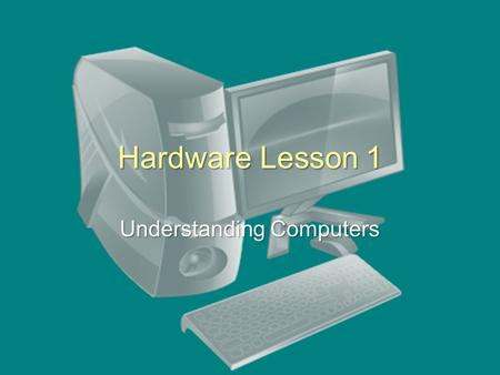 "Hardware Lesson 1 Understanding Computers. What is a Computer? ""A computer is an electronic device (hardware), operating under the control of instructions."