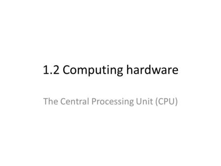 1.2 Computing hardware The Central Processing Unit (CPU)
