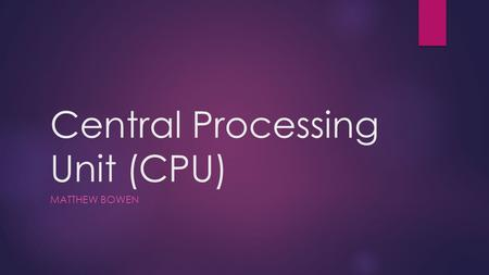 "Central Processing Unit (CPU) MATTHEW BOWEN. Function  The function of the CPU is to execute all of the commands and calculations or ""processes"" that."