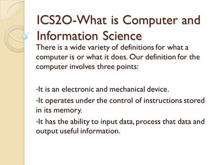 ICS2O-What is Computer and Information Science There is a wide variety of definitions for what a computer is or what it does. Our definition for the computer.