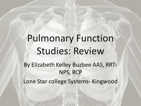 Pulmonary Function Studies: Review By Elizabeth Kelley Buzbee AAS, RRT- NPS, RCP Lone Star college Systems- Kingwood.