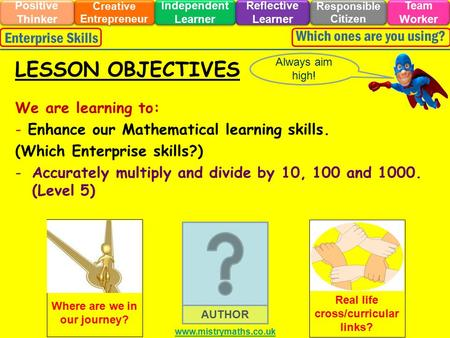 We are learning to: - Enhance our Mathematical learning skills. (Which Enterprise skills?) -Accurately multiply and divide by 10, 100 and 1000. (Level.