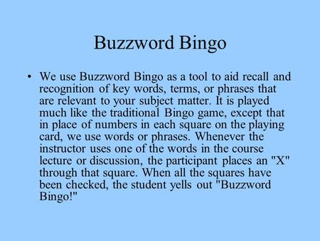 Buzzword Bingo We use Buzzword Bingo as a tool to aid recall and recognition of key words, terms, or phrases that are relevant to your subject matter.