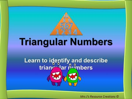Triangular Numbers Learn to identify and describe triangular numbers Mrs J's Resource Creations ©