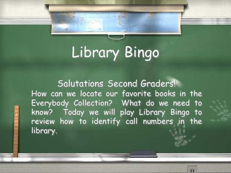 Library Bingo Salutations Second Graders! How can we locate our favorite books in the Everybody Collection? What do we need to know? Today we will play.