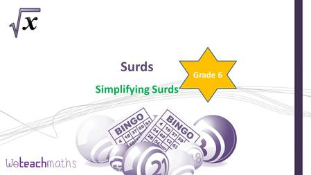 Surds Simplifying Surds Grade 6. Choose 9 numbers and put them in a bingo grid 2 √7 √10 4 4 5 5 7 7 3 √3 12 5 √3 10 √2 4 √3 5 √5 √6 30 8 √10 15 √2 4 √5.