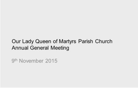Our Lady Queen of Martyrs Parish Church Annual General Meeting 9 th November 2015.