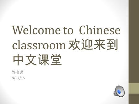Welcome to Chinese classroom 欢迎来到 中文课堂 许老师 8/27/15.