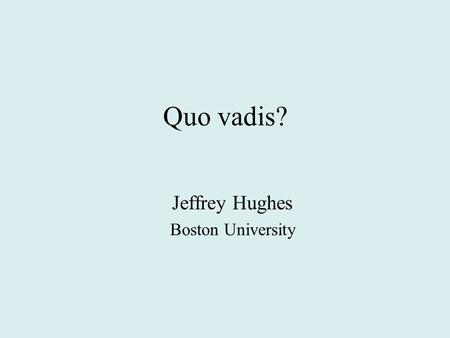 Quo vadis? Jeffrey Hughes Boston University. Quo vadis? Where are you going?