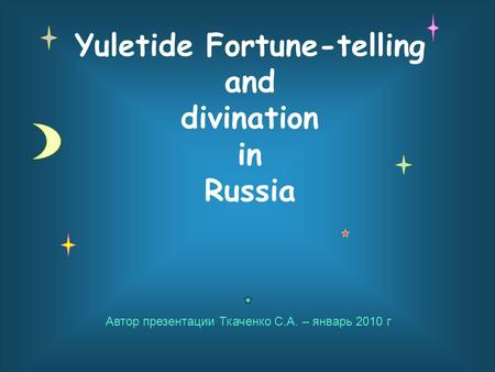 Yuletide Fortune-telling and divination in Russia Автор презентации Ткаченко С.А. – январь 2010 г.