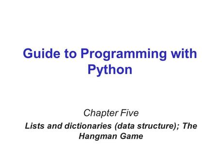 Guide to Programming with Python Chapter Five Lists and dictionaries (data structure); The Hangman Game.