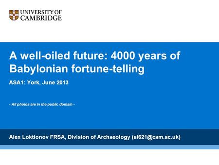 A well-oiled future: 4000 years of Babylonian fortune-telling ASA1: York, June 2013 - All photos are in the public domain - Alex Loktionov FRSA, Division.