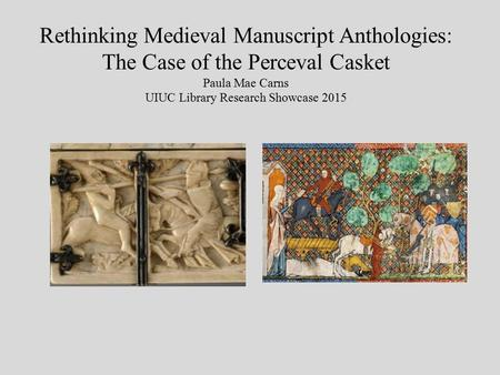 Rethinking Medieval Manuscript Anthologies: The Case of the Perceval Casket Paula Mae Carns UIUC Library Research Showcase 2015.
